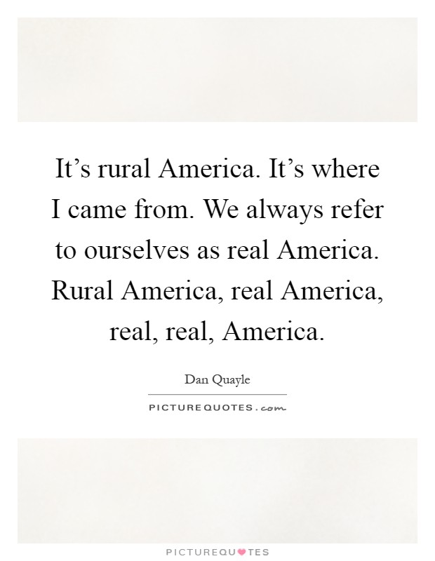 It's rural America. It's where I came from. We always refer to ourselves as real America. Rural America, real America, real, real, America Picture Quote #1