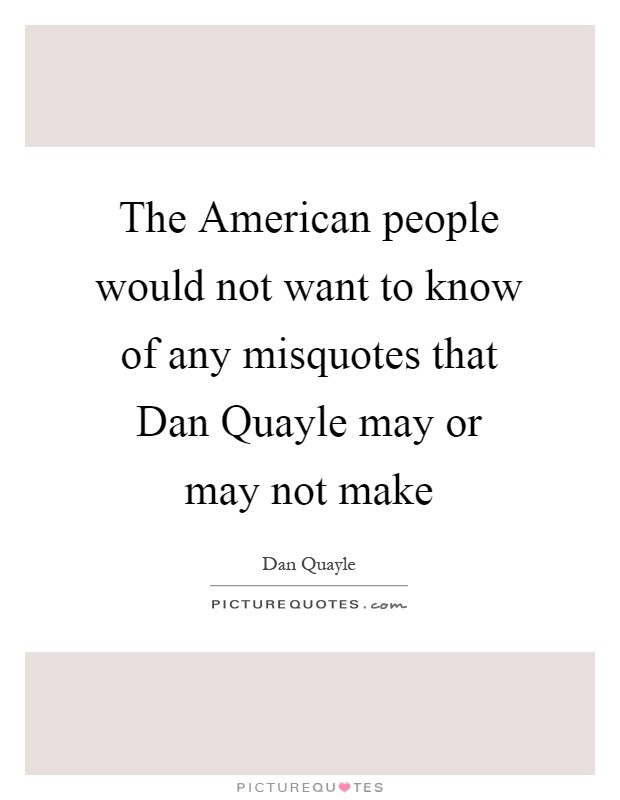 The American people would not want to know of any misquotes that Dan Quayle may or may not make Picture Quote #1