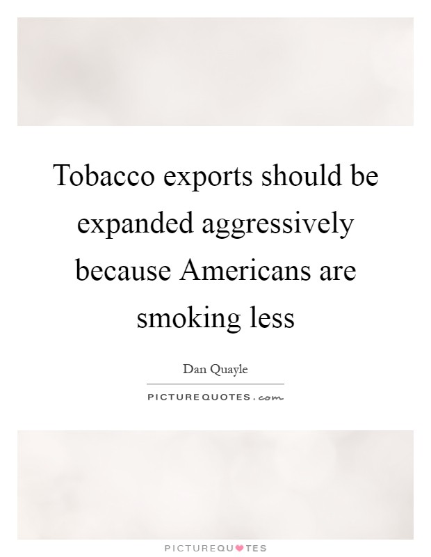 Tobacco exports should be expanded aggressively because Americans are smoking less Picture Quote #1