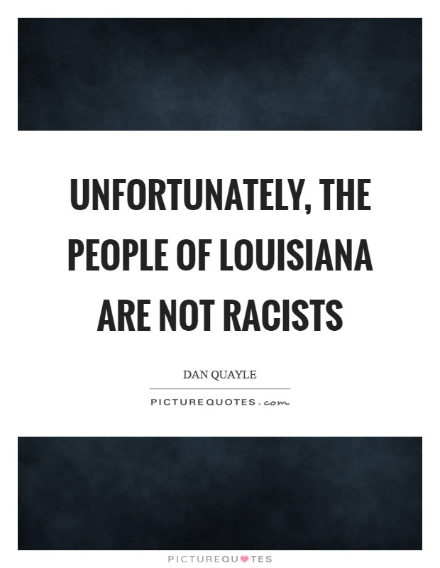 Unfortunately, the people of Louisiana are not racists Picture Quote #1