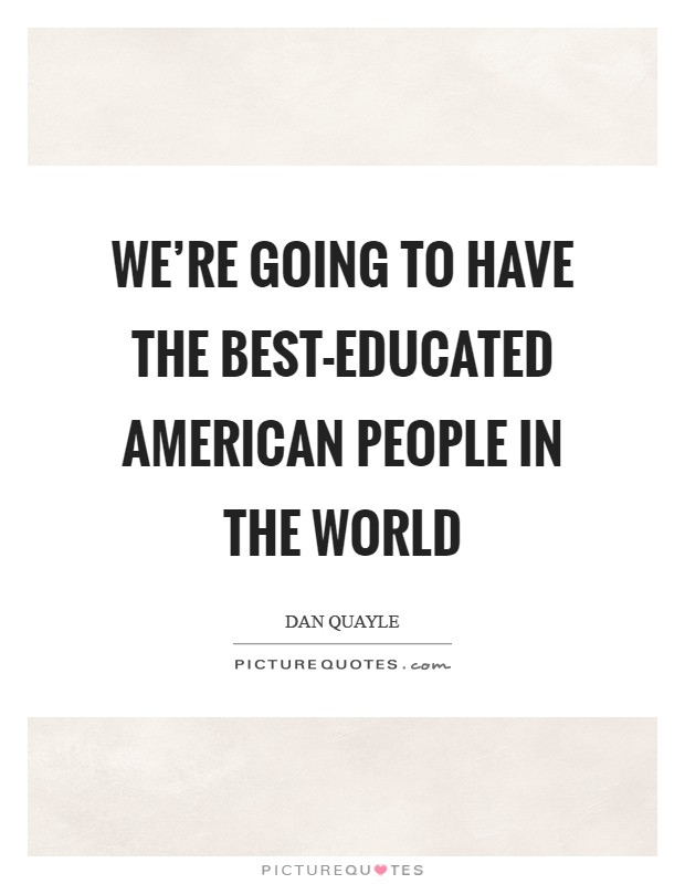We're going to have the best-educated American people in the world Picture Quote #1