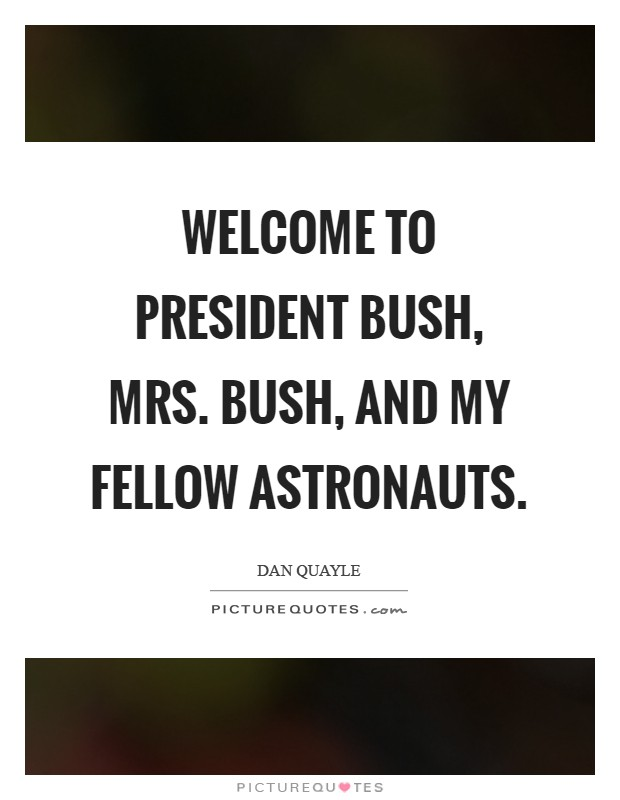 Welcome to President Bush, Mrs. Bush, and my fellow astronauts Picture Quote #1