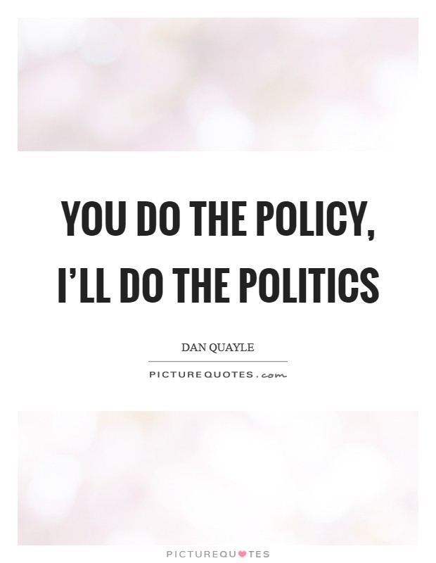You do the policy, I'll do the politics Picture Quote #1