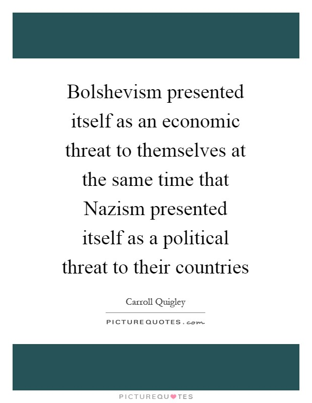 Bolshevism presented itself as an economic threat to themselves at the same time that Nazism presented itself as a political threat to their countries Picture Quote #1