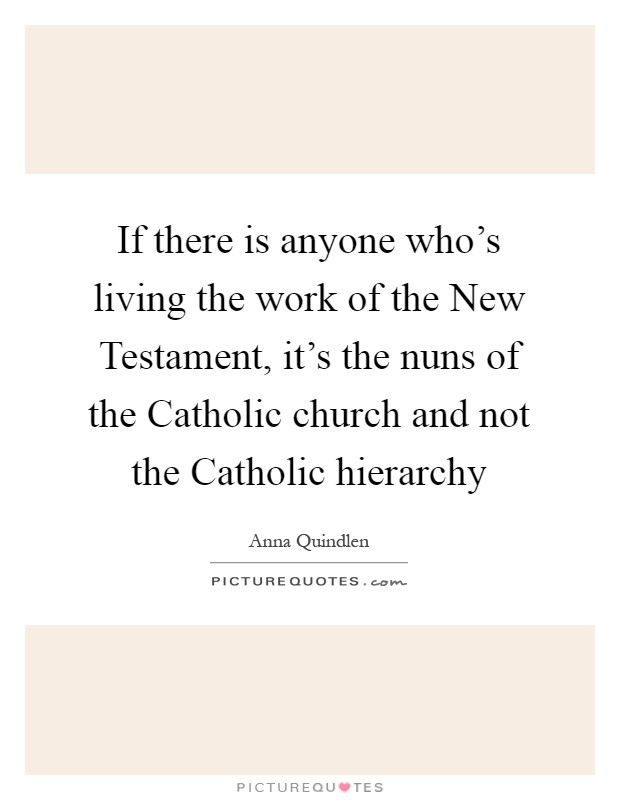 If there is anyone who's living the work of the New Testament, it's the nuns of the Catholic church and not the Catholic hierarchy Picture Quote #1