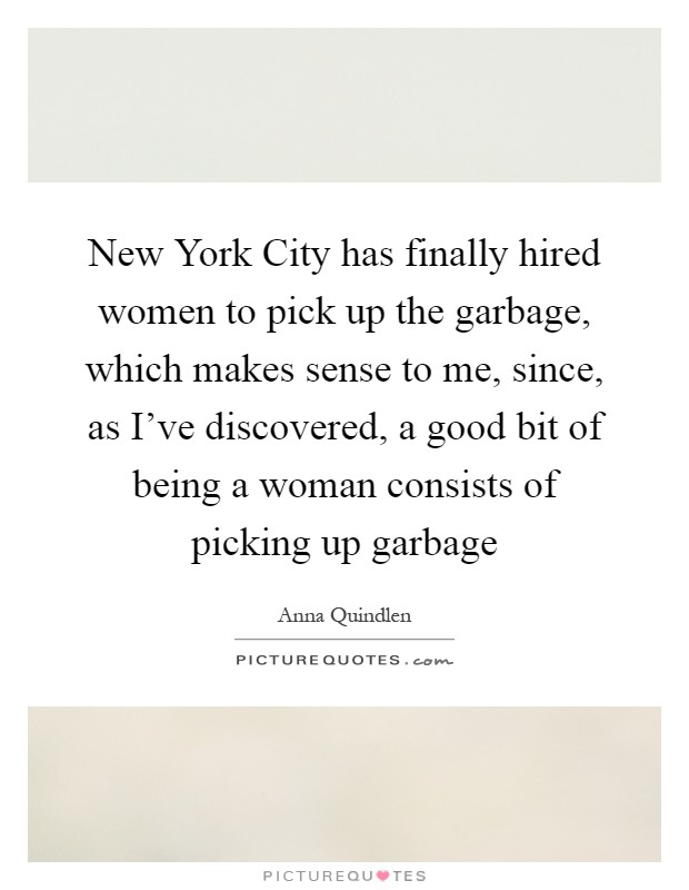 New York City has finally hired women to pick up the garbage, which makes sense to me, since, as I've discovered, a good bit of being a woman consists of picking up garbage Picture Quote #1