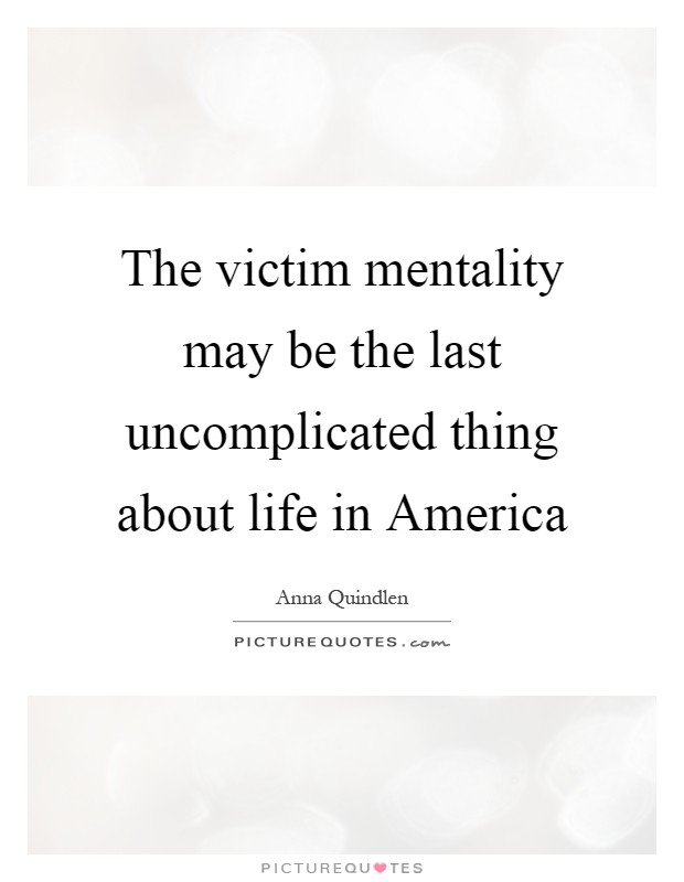 The victim mentality may be the last uncomplicated thing about life in America Picture Quote #1