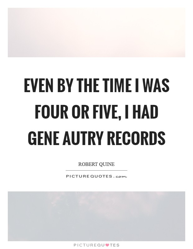 Even by the time I was four or five, I had Gene Autry records Picture Quote #1