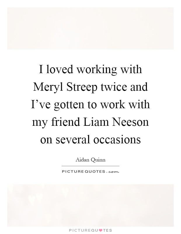 I loved working with Meryl Streep twice and I've gotten to work with my friend Liam Neeson on several occasions Picture Quote #1