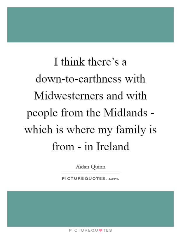 I think there's a down-to-earthness with Midwesterners and with people from the Midlands - which is where my family is from - in Ireland Picture Quote #1
