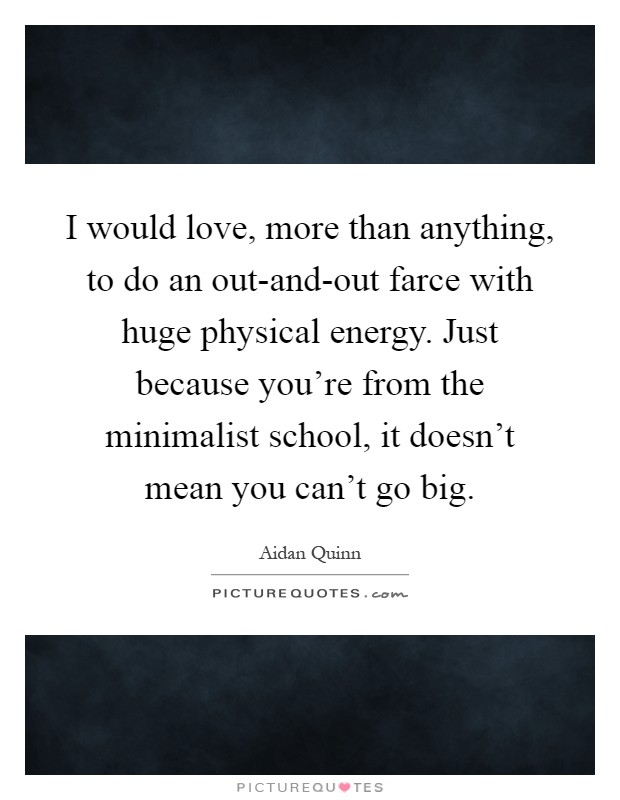 I would love, more than anything, to do an out-and-out farce with huge physical energy. Just because you're from the minimalist school, it doesn't mean you can't go big Picture Quote #1