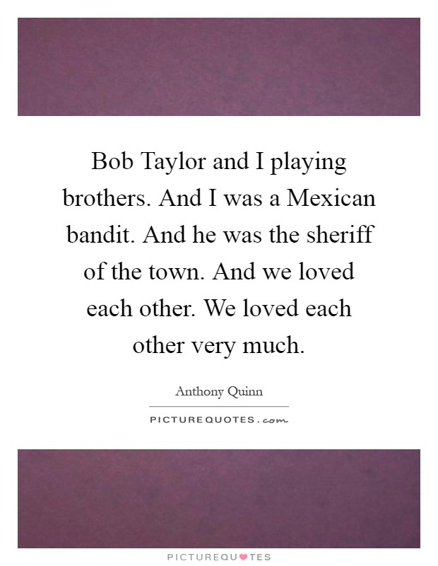 Bob Taylor and I playing brothers. And I was a Mexican bandit. And he was the sheriff of the town. And we loved each other. We loved each other very much Picture Quote #1
