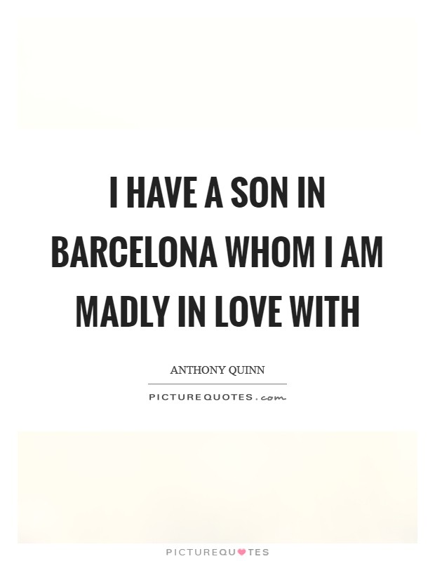 I have a son in Barcelona whom I am madly in love with Picture Quote #1