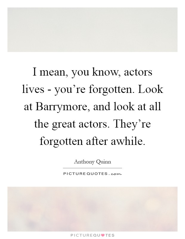I mean, you know, actors lives - you're forgotten. Look at Barrymore, and look at all the great actors. They're forgotten after awhile Picture Quote #1