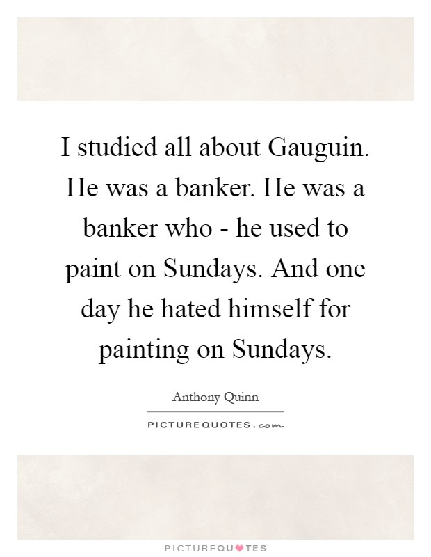 I studied all about Gauguin. He was a banker. He was a banker who - he used to paint on Sundays. And one day he hated himself for painting on Sundays Picture Quote #1