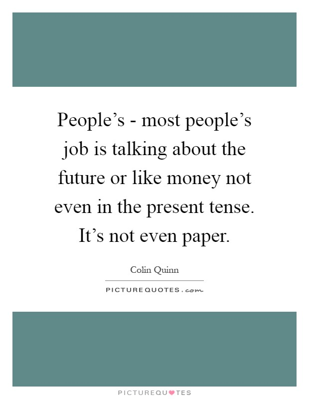 People's - most people's job is talking about the future or like money not even in the present tense. It's not even paper Picture Quote #1