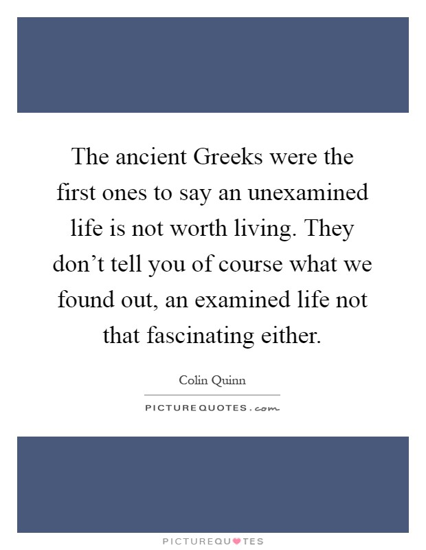 The ancient Greeks were the first ones to say an unexamined life is not worth living. They don't tell you of course what we found out, an examined life not that fascinating either Picture Quote #1