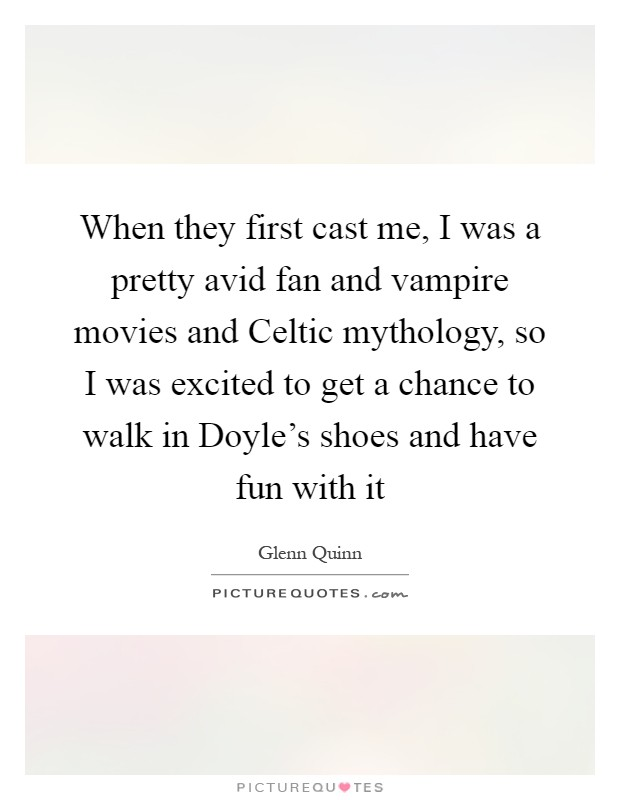When they first cast me, I was a pretty avid fan and vampire movies and Celtic mythology, so I was excited to get a chance to walk in Doyle's shoes and have fun with it Picture Quote #1