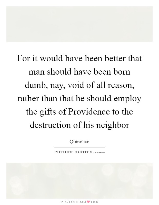 For it would have been better that man should have been born dumb, nay, void of all reason, rather than that he should employ the gifts of Providence to the destruction of his neighbor Picture Quote #1