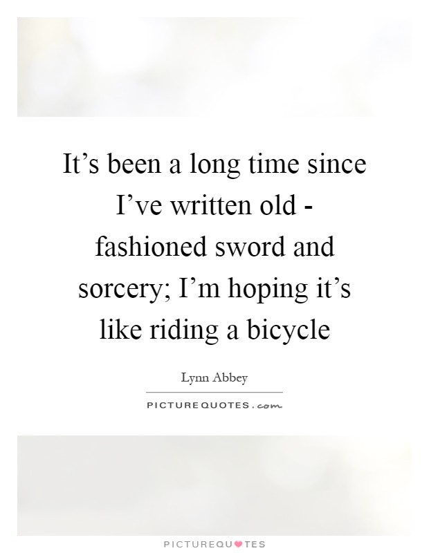 It's been a long time since I've written old - fashioned sword and sorcery; I'm hoping it's like riding a bicycle Picture Quote #1