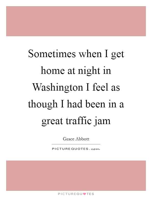 Sometimes when I get home at night in Washington I feel as though I had been in a great traffic jam Picture Quote #1