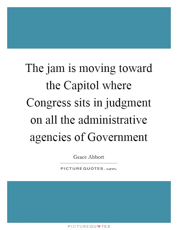 The jam is moving toward the Capitol where Congress sits in judgment on all the administrative agencies of Government Picture Quote #1