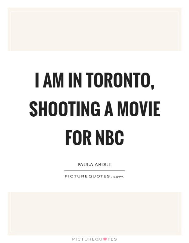 I am in Toronto, shooting a movie for NBC Picture Quote #1