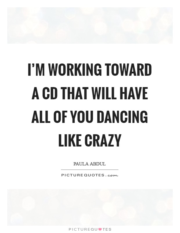 I'm working toward a CD that will have all of you dancing like crazy Picture Quote #1