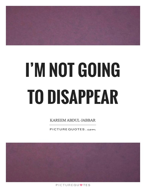 I'm not going to disappear Picture Quote #1