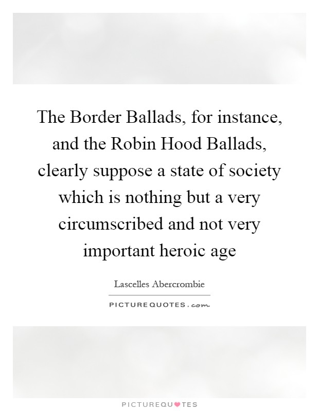 The Border Ballads, for instance, and the Robin Hood Ballads, clearly suppose a state of society which is nothing but a very circumscribed and not very important heroic age Picture Quote #1