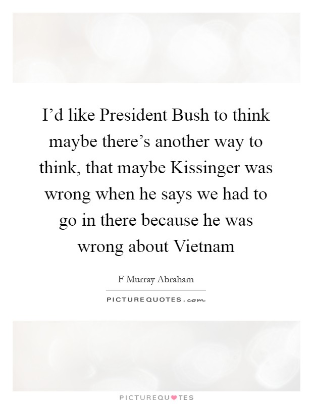 I'd like President Bush to think maybe there's another way to think, that maybe Kissinger was wrong when he says we had to go in there because he was wrong about Vietnam Picture Quote #1