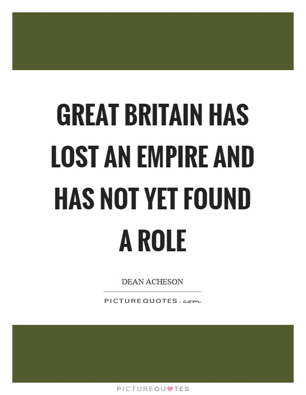 Great Britain has lost an Empire and has not yet found a role Picture Quote #1