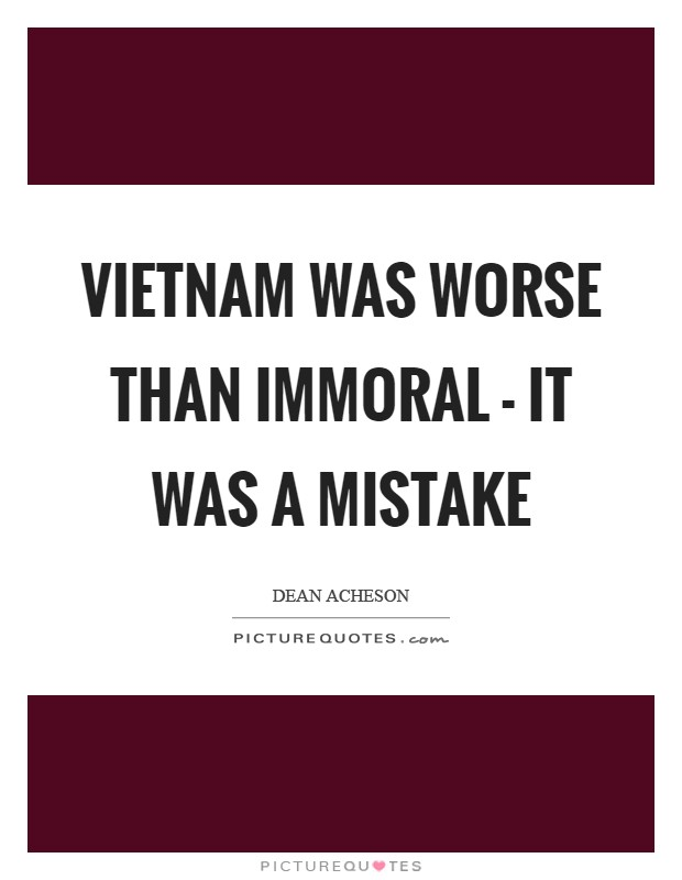 Vietnam was worse than immoral - it was a mistake Picture Quote #1