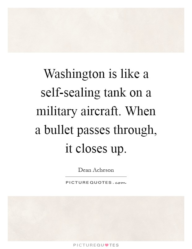 Washington is like a self-sealing tank on a military aircraft. When a bullet passes through, it closes up Picture Quote #1