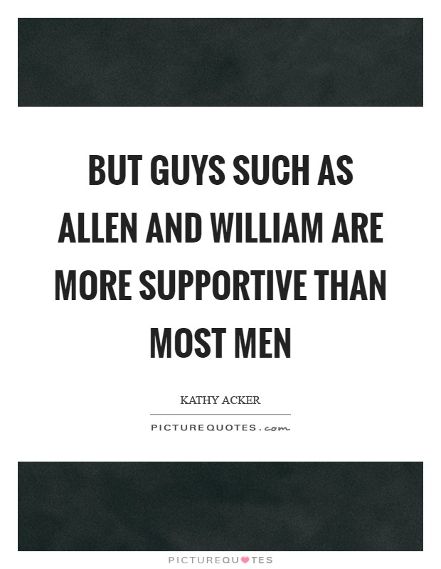 But guys such as Allen and William are more supportive than most men Picture Quote #1