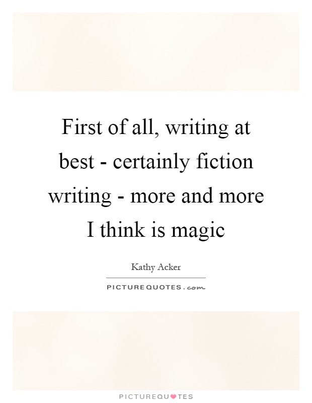 First of all, writing at best - certainly fiction writing - more and more I think is magic Picture Quote #1