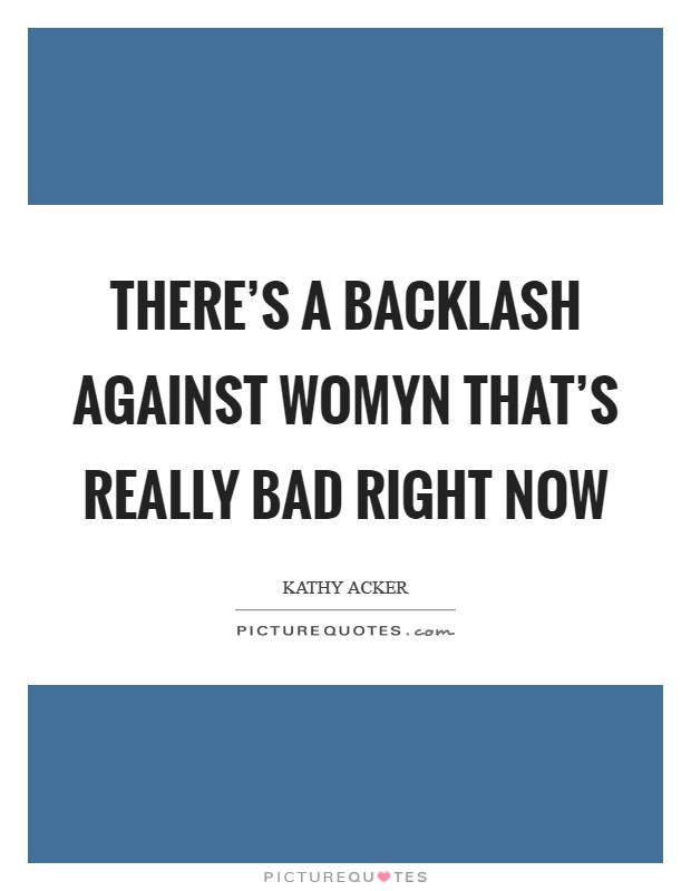 There's a backlash against womyn that's really bad right now Picture Quote #1