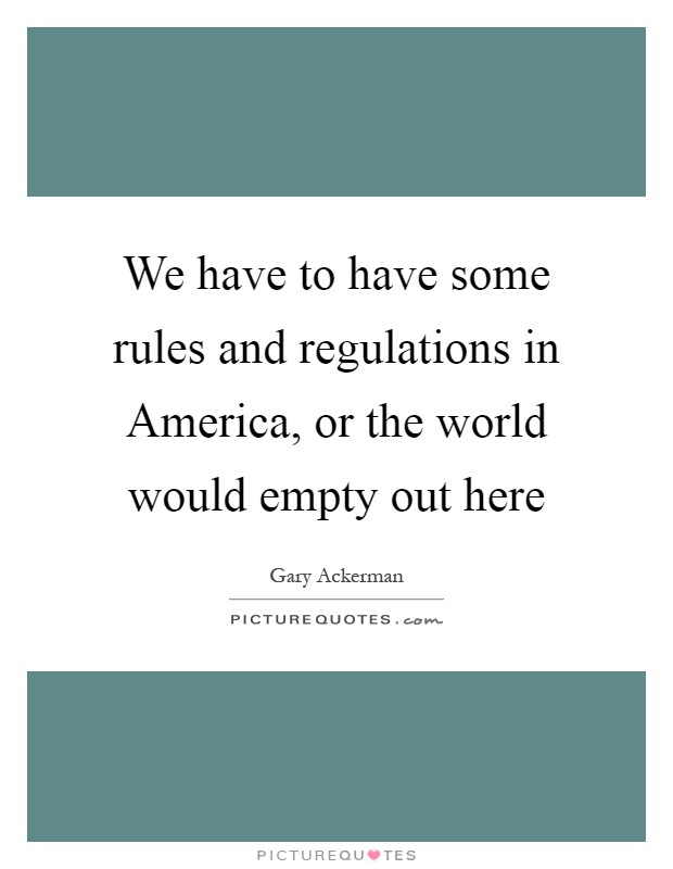 We have to have some rules and regulations in America, or the world would empty out here Picture Quote #1