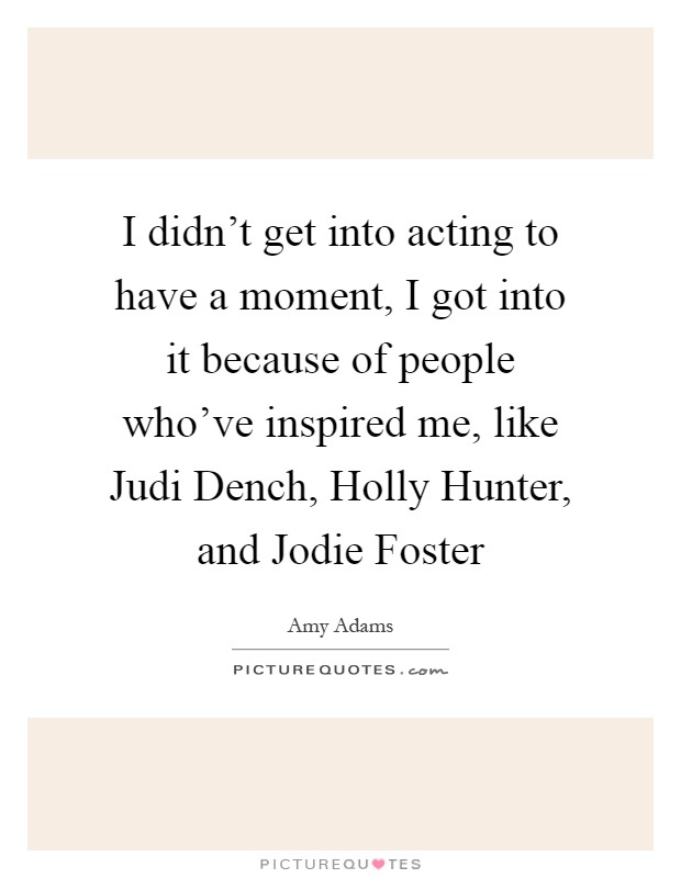 I didn't get into acting to have a moment, I got into it because of people who've inspired me, like Judi Dench, Holly Hunter, and Jodie Foster Picture Quote #1