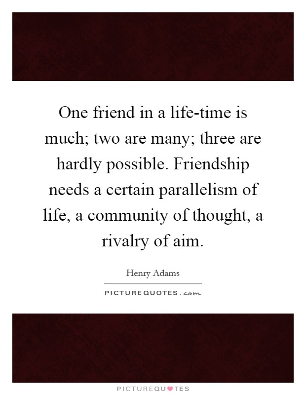 One friend in a life-time is much; two are many; three are hardly possible. Friendship needs a certain parallelism of life, a community of thought, a rivalry of aim Picture Quote #1