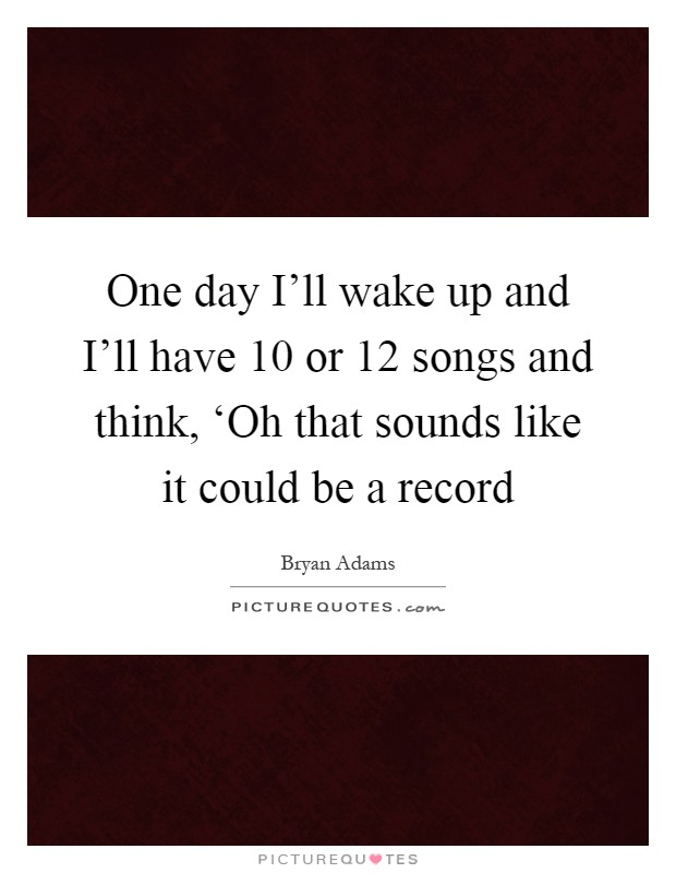 One day I'll wake up and I'll have 10 or 12 songs and think, 'Oh that sounds like it could be a record Picture Quote #1