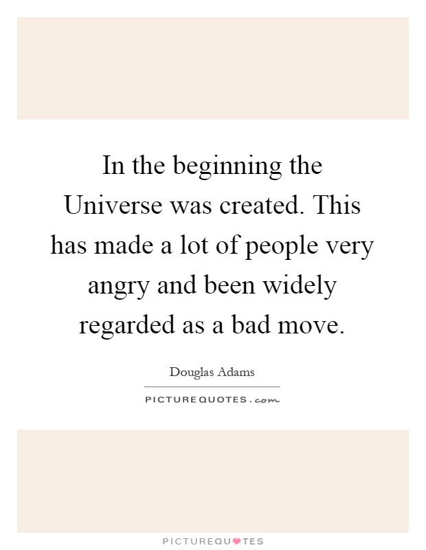 In the beginning the Universe was created. This has made a lot of people very angry and been widely regarded as a bad move Picture Quote #1