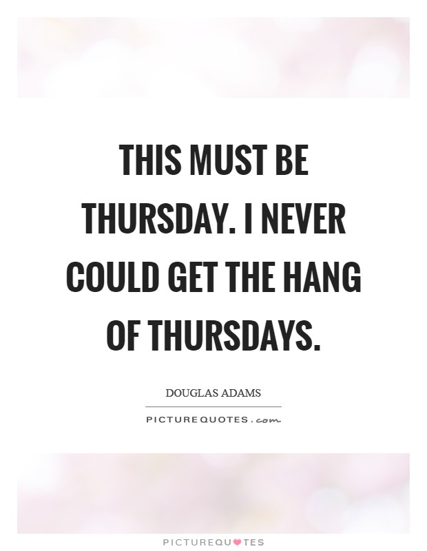 This must be Thursday. I never could get the hang of Thursdays Picture Quote #1