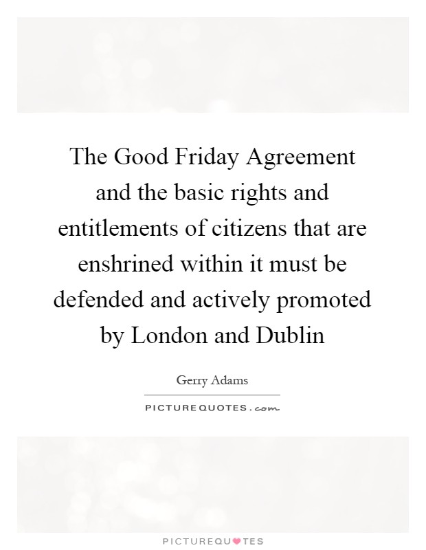 The Good Friday Agreement and the basic rights and entitlements of citizens that are enshrined within it must be defended and actively promoted by London and Dublin Picture Quote #1