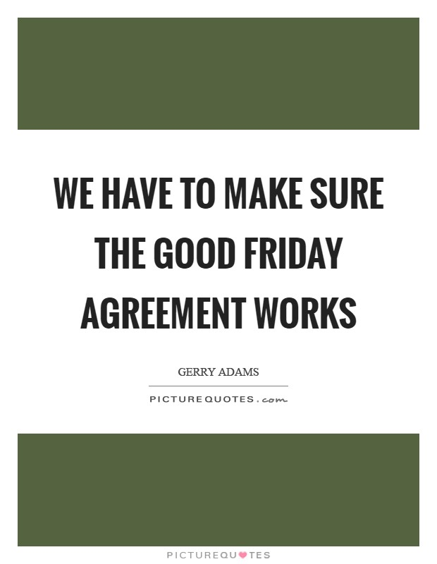 We have to make sure the Good Friday Agreement works Picture Quote #1