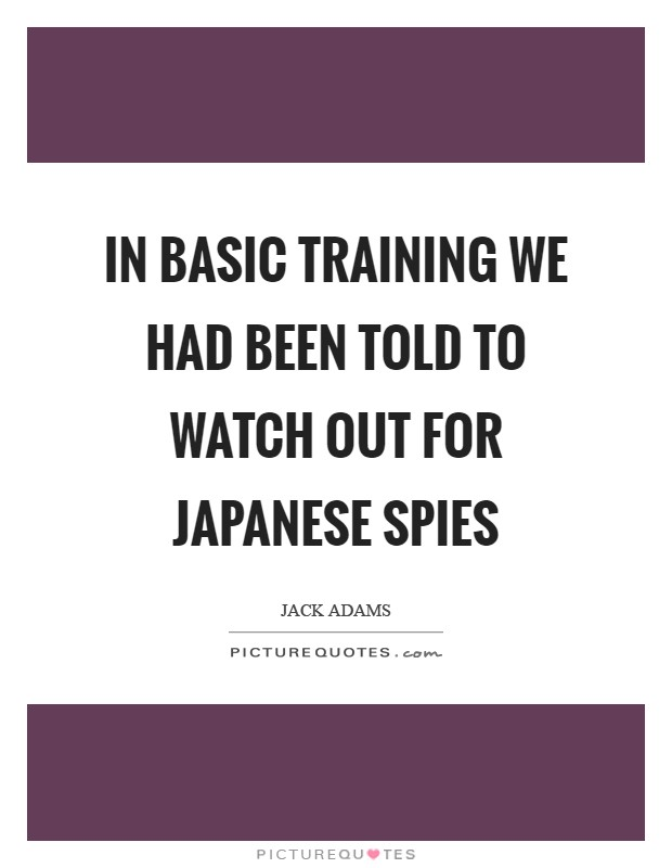 In basic training we had been told to watch out for Japanese spies Picture Quote #1