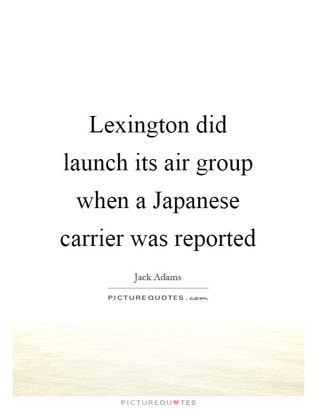 Lexington did launch its air group when a Japanese carrier was reported Picture Quote #1