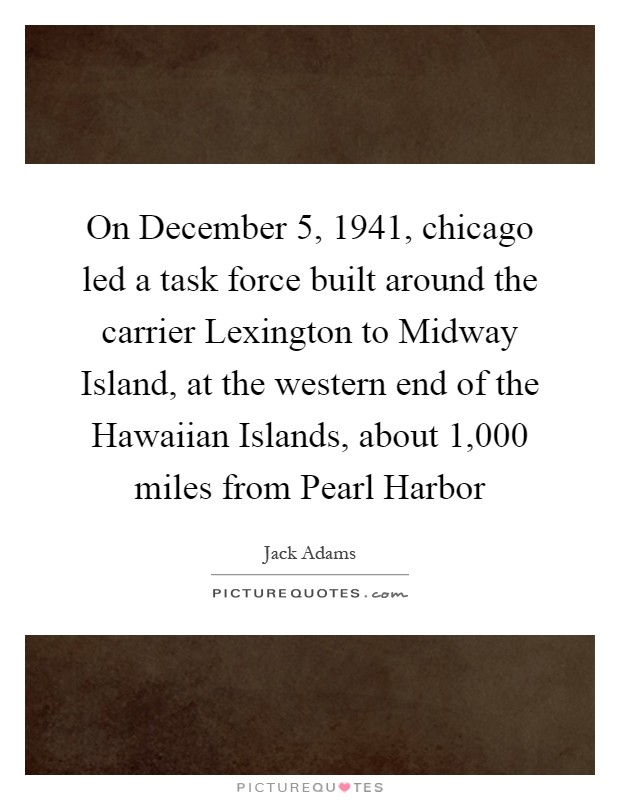 On December 5, 1941, chicago led a task force built around the carrier Lexington to Midway Island, at the western end of the Hawaiian Islands, about 1,000 miles from Pearl Harbor Picture Quote #1