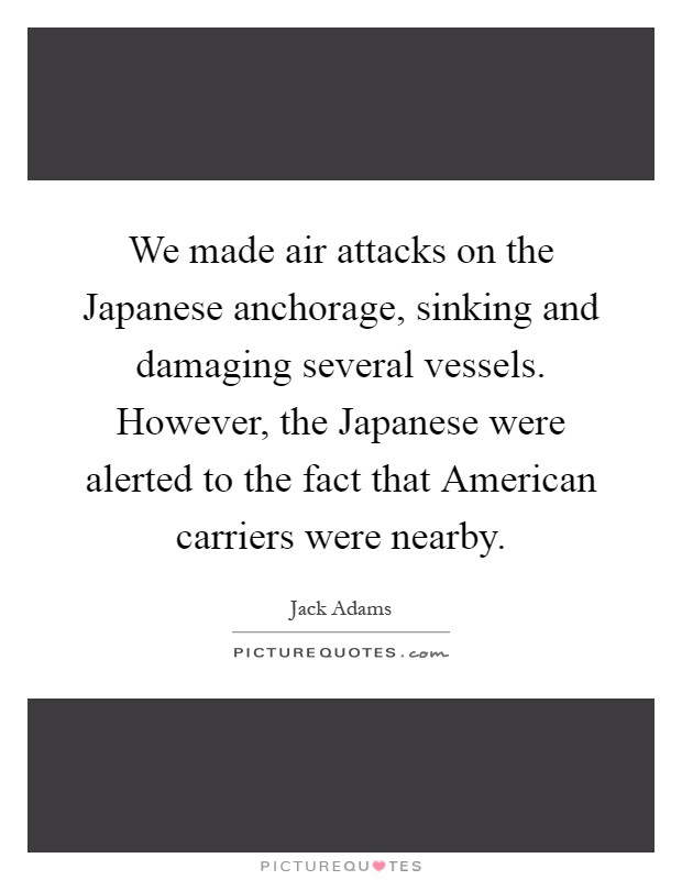 We made air attacks on the Japanese anchorage, sinking and damaging several vessels. However, the Japanese were alerted to the fact that American carriers were nearby Picture Quote #1