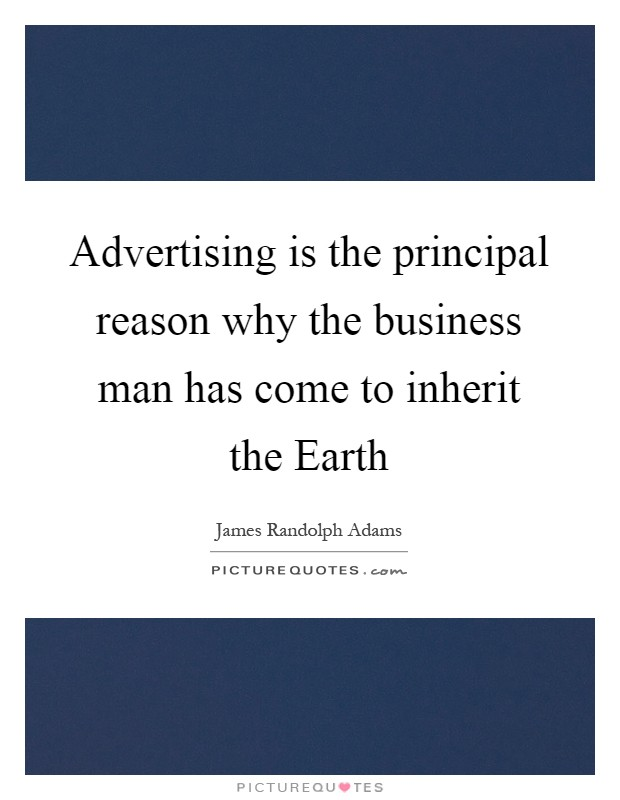 Advertising is the principal reason why the business man has come to inherit the Earth Picture Quote #1